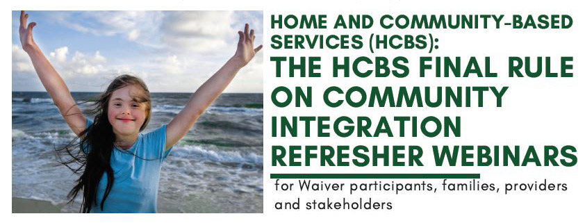 Home and Community-Based Services (HCBS): The HCBS Final Rule on Community Integration Refresher Webinars for Waiver participants, families, providers and stakeholders