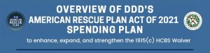 Overview of DDD's American Rescue Plan Act of 2021 Spending Plan to Enhance, Expand and Strengthen the 1915(c) HCBS Waiver