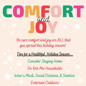 COMFORT and JOY Be sure comfort and joy are ALL that you spread this holiday season! Tips for a Healthful Holiday Season... Consider Staying Home Do Not Mix Households Wear a Mask, Social Distance, & Sanitize Entertain Outdoors